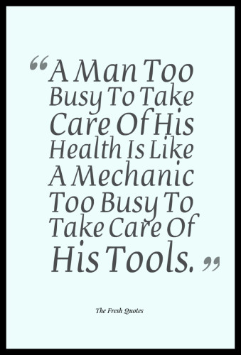 A Man Too Busy To Take Care Of His Health Is Like A Mechanic Too Busy To Take Care Of His Tools. 339x500